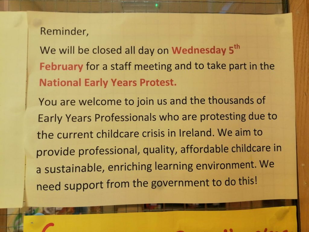 A notice from the wall of a childcare centre reads: Reminder, We will be closed all day on Wednesday 5th February for a staff meeting and to take part in the National Early Years Protest. You are welcome to join us and the thousands of Early Years Professionals who are protesting due to the current childcare crisis in Ireland. We aim to provided professional, quality, affordable childcare in a sustainable, enriching learning environment. We need support from the government to do this!