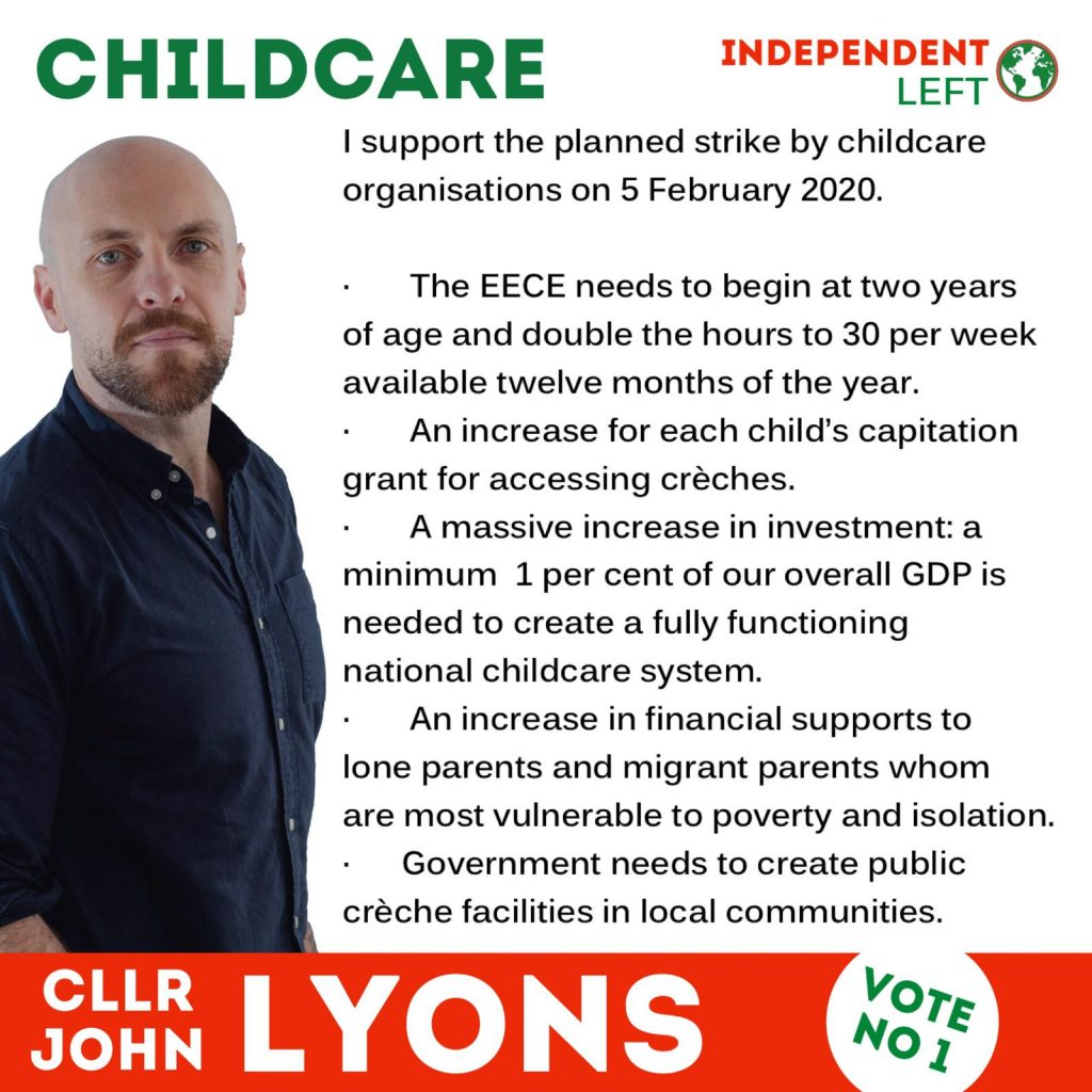 A picture of Councillor John Lyons, standing beside text in bullet points: I support the planned strike by childcare organisations on 5 February 2020. The EECE needs to begin at two years of age and double the hours to 30 per week available twelve months of the year. An increase for each child's capitation grant for accessing creches. A massive increase in investment: a minimum 1 per cent of our overall GDP is needed to create a fully functioning national childcare system. An increase in financial supports to long parents and migrant parents whom are most vulnerable to poverty and isolation. Government needs to create public creche facilities in local communities.