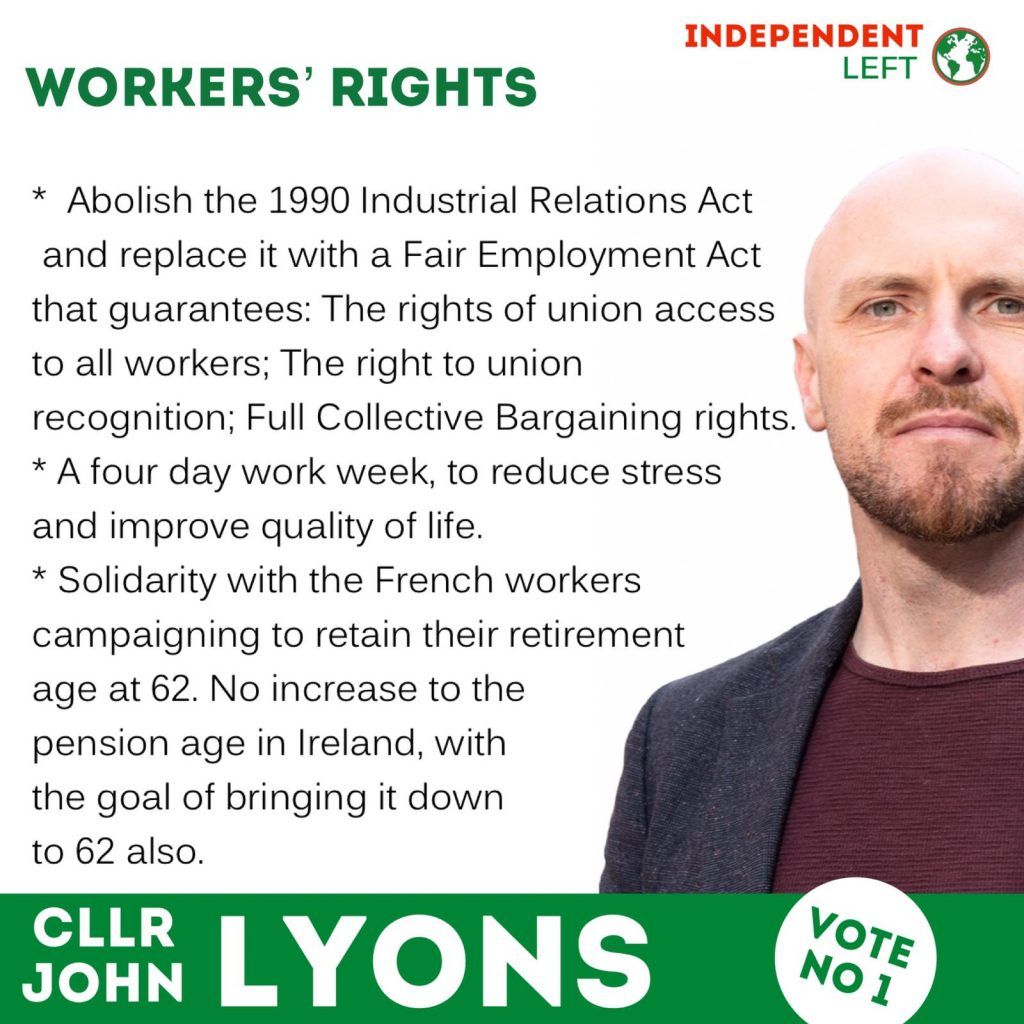 John Lyons, Independent Left candidate for Dublin Bay North is pictured on the right of a frame that is mostly text. Workers' Rights. Abolish the 1990 Industrial Relations Act and replace it with a Fair Employment Act that guarantees: the rights of union access to all workers; the right to union recognition; full collective bargaining rights. A four day work week to reduce stress and improve quality of life. Solidarity with the French workers campaigning to retain their retirement age at 62. No increase to the pension age in Ireland, with the goal of bringing it down to 62 also.