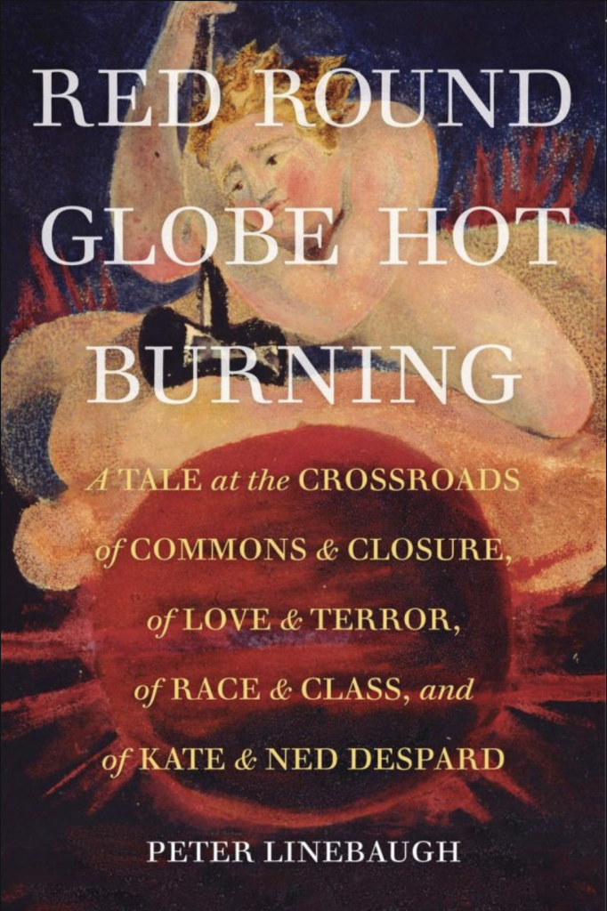 The book cover to Red Round Globe Hot Burning by Peter Linebaugh, which Independent Left review as a masterpiece of radical literature. It has the title in white text against an image of a human figure on a cloud, holding a black double-headed hammer, which is head down towards a deep red globe beneath the cloud. In yellow are the words: A A Tale at the Crossroads of Commons & Closure, of Love & Terror, of Race & Class, and of Kate & Ned Despard.