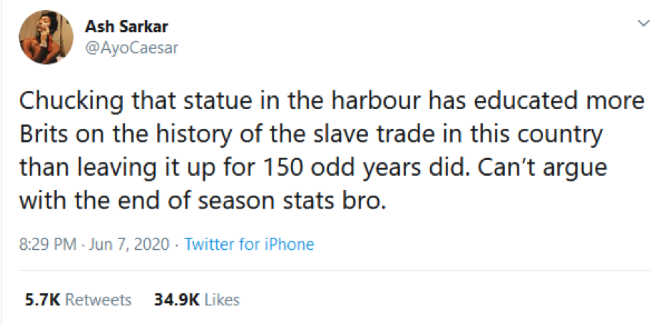 Ash Sarkar tweet soon after the Colston statue was toppled in Bristol, 7 June 2020. @AyoCaesar 8.20pm: Chucking that statue in the harbour has educated more Brits on the history of the slave trade in this country than leaving it up for 150 odd years did. Can't argue with the end of season stats bro.